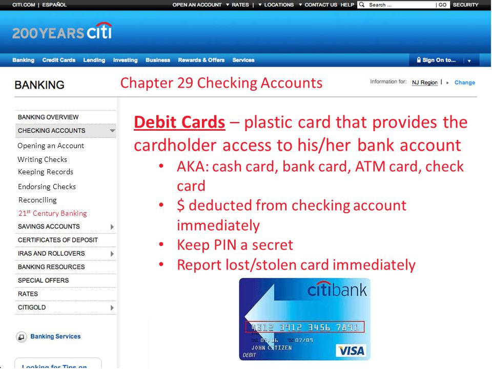 Chapter 29 Checking Accounts Opening an Account Writing Checks Keeping Records Endorsing Checks Reconciling 21 st Century Banking Debit Cards – plastic card that provides the cardholder access to his/her bank account AKA: cash card, bank card, ATM card, check card $ deducted from checking account immediately Keep PIN a secret Report lost/stolen card immediately