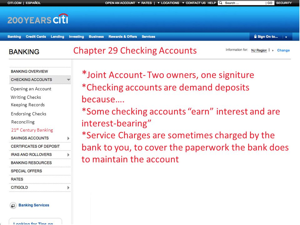 Chapter 29 Checking Accounts Opening an Account Writing Checks Keeping Records Endorsing Checks Reconciling 21 st Century Banking * Joint Account- Two owners, one signiture *Checking accounts are demand deposits because….