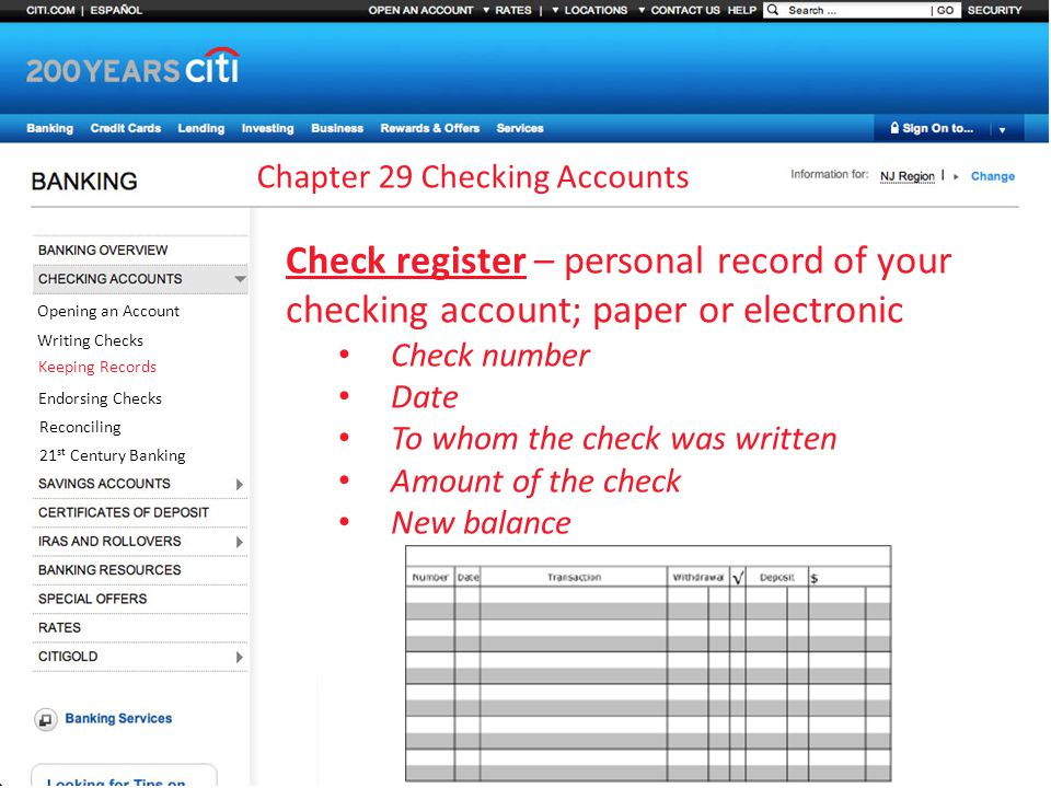 Chapter 29 Checking Accounts Opening an Account Writing Checks Keeping Records Endorsing Checks Reconciling 21 st Century Banking Check register – personal record of your checking account; paper or electronic Check number Date To whom the check was written Amount of the check New balance