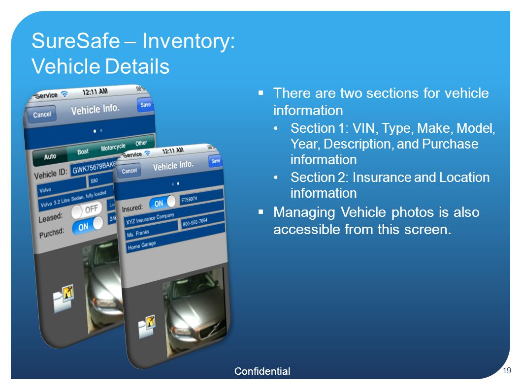 Confidential SureSafe – Inventory: Vehicle Details  There are two sections for vehicle information Section 1: VIN, Type, Make, Model, Year, Description, and Purchase information Section 2: Insurance and Location information  Managing Vehicle photos is also accessible from this screen.