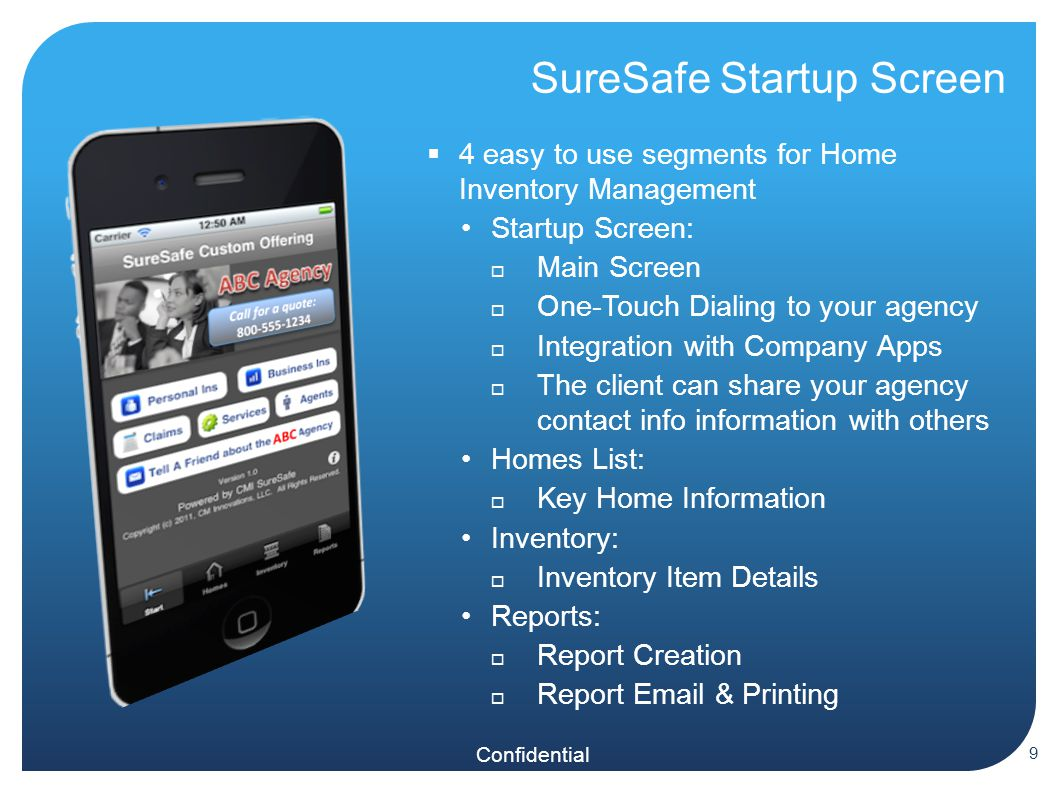 Confidential SureSafe Startup Screen  4 easy to use segments for Home Inventory Management Startup Screen:  Main Screen  One-Touch Dialing to your agency  Integration with Company Apps  The client can share your agency contact info information with others Homes List:  Key Home Information Inventory:  Inventory Item Details Reports:  Report Creation  Report  & Printing 9