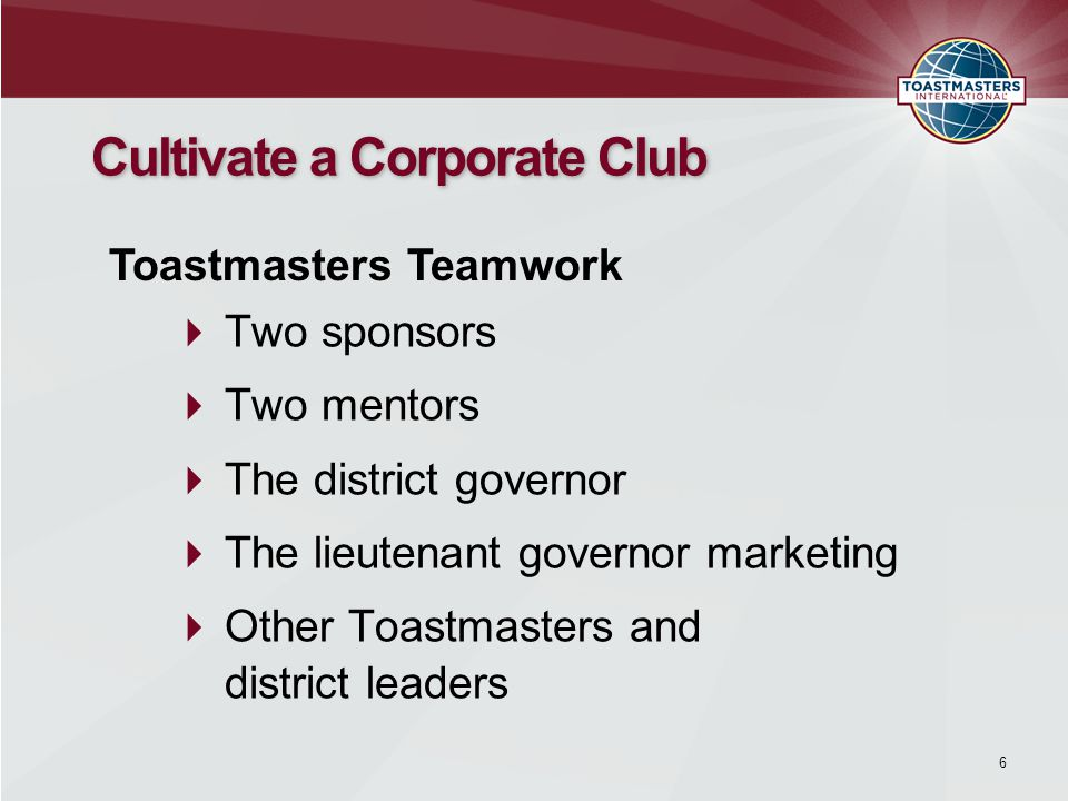  Two sponsors  Two mentors  The district governor  The lieutenant governor marketing  Other Toastmasters and district leaders 6 Cultivate a Corporate Club Toastmasters Teamwork