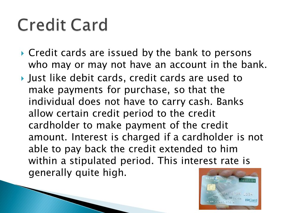  Credit cards are issued by the bank to persons who may or may not have an account in the bank.