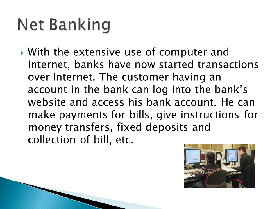  With the extensive use of computer and Internet, banks have now started transactions over Internet.