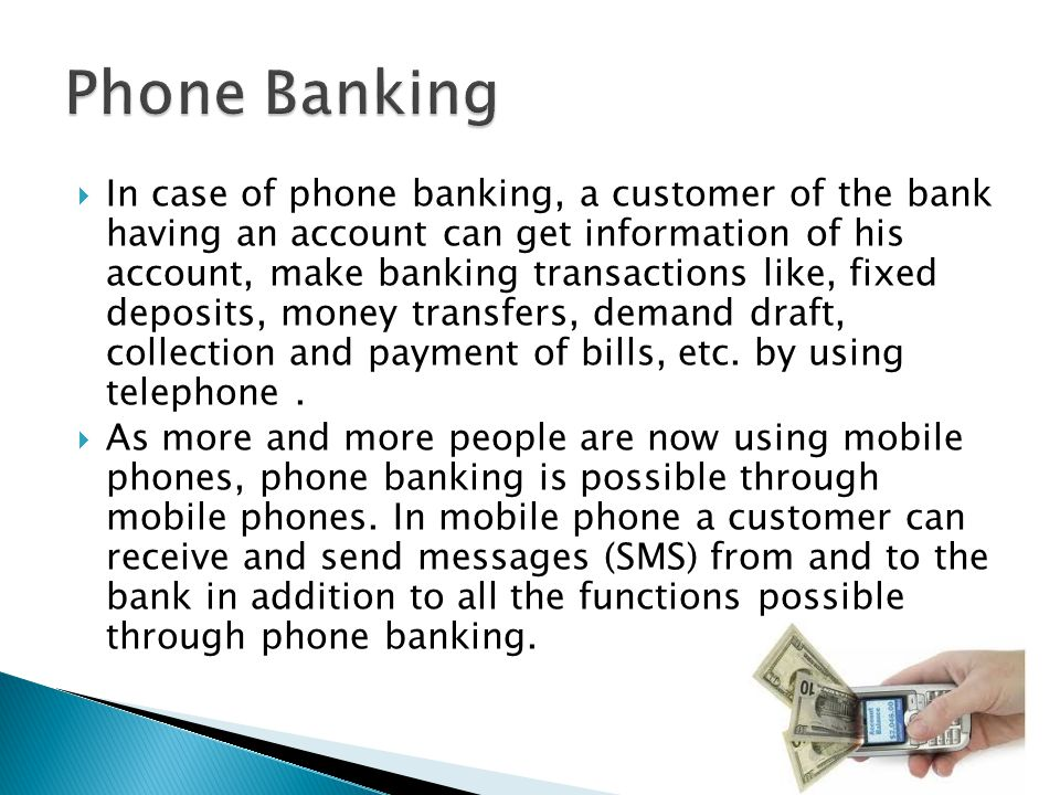  In case of phone banking, a customer of the bank having an account can get information of his account, make banking transactions like, fixed deposits, money transfers, demand draft, collection and payment of bills, etc.
