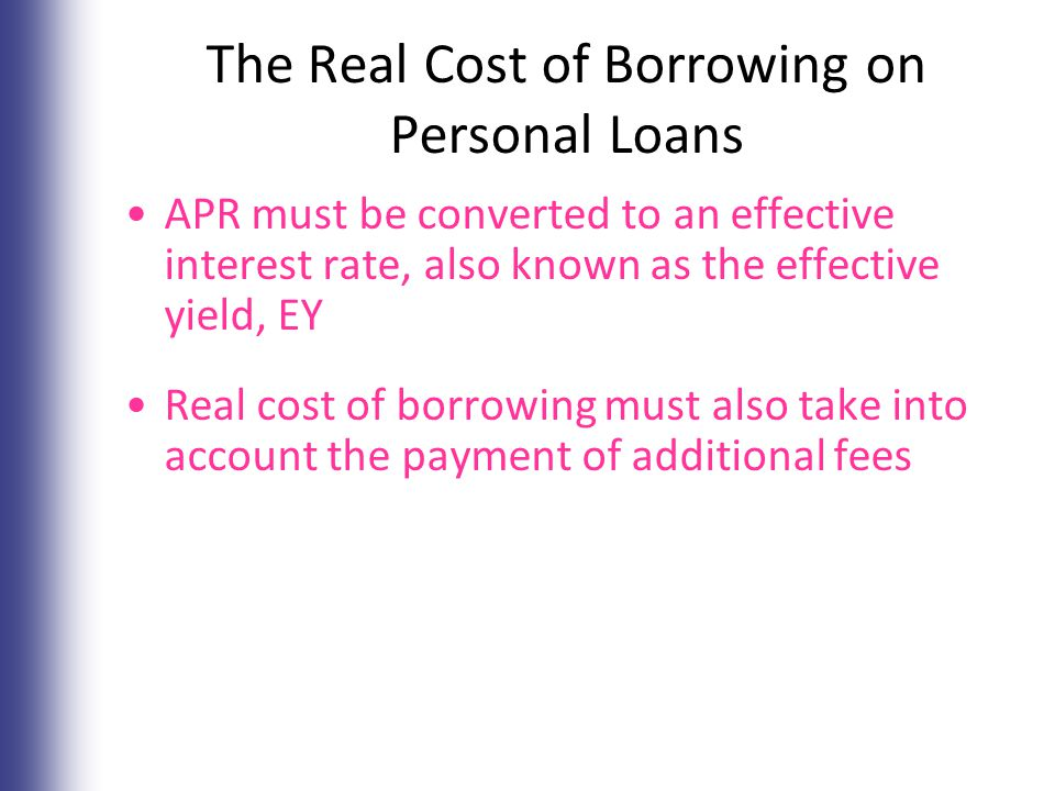 The Real Cost of Borrowing on Personal Loans APR must be converted to an effective interest rate, also known as the effective yield, EY Real cost of borrowing must also take into account the payment of additional fees 7-10