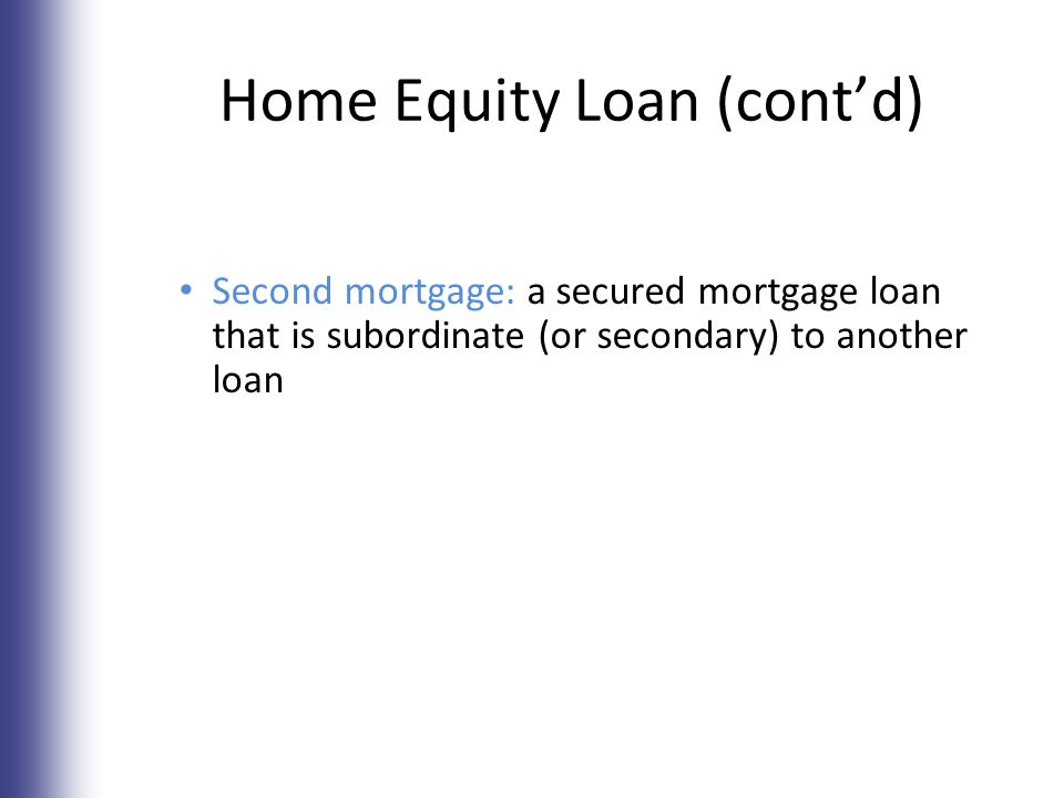 Home Equity Loan (cont'd) Second mortgage: a secured mortgage loan that is subordinate (or secondary) to another loan 7-13