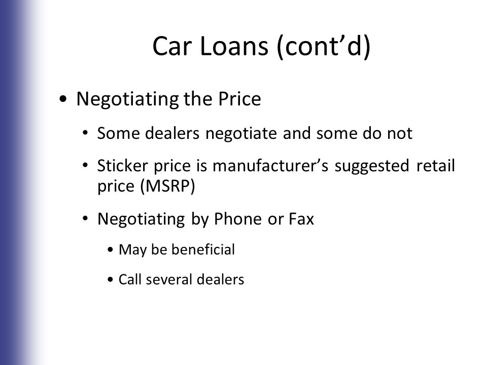 Car Loans (cont'd) Negotiating the Price Some dealers negotiate and some do not Sticker price is manufacturer's suggested retail price (MSRP) Negotiating by Phone or Fax May be beneficial Call several dealers 7-18