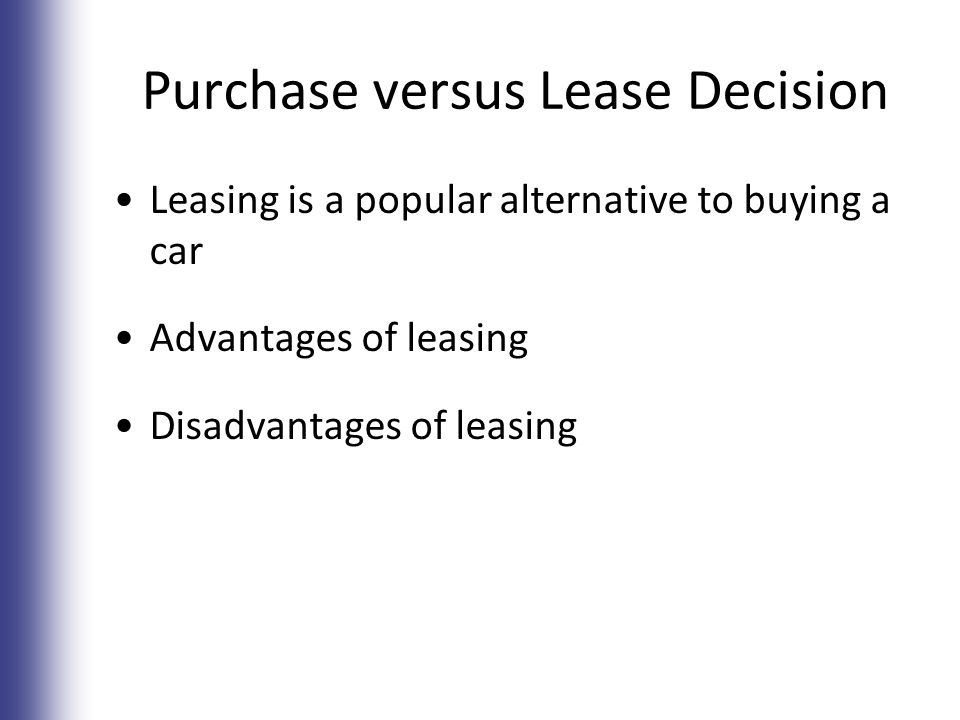 Purchase versus Lease Decision Leasing is a popular alternative to buying a car Advantages of leasing Disadvantages of leasing 7-21