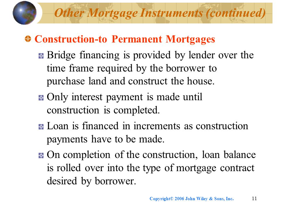 Copyright© 2006 John Wiley & Sons, Inc.11 Other Mortgage Instruments (continued) Construction-to Permanent Mortgages Bridge financing is provided by lender over the time frame required by the borrower to purchase land and construct the house.