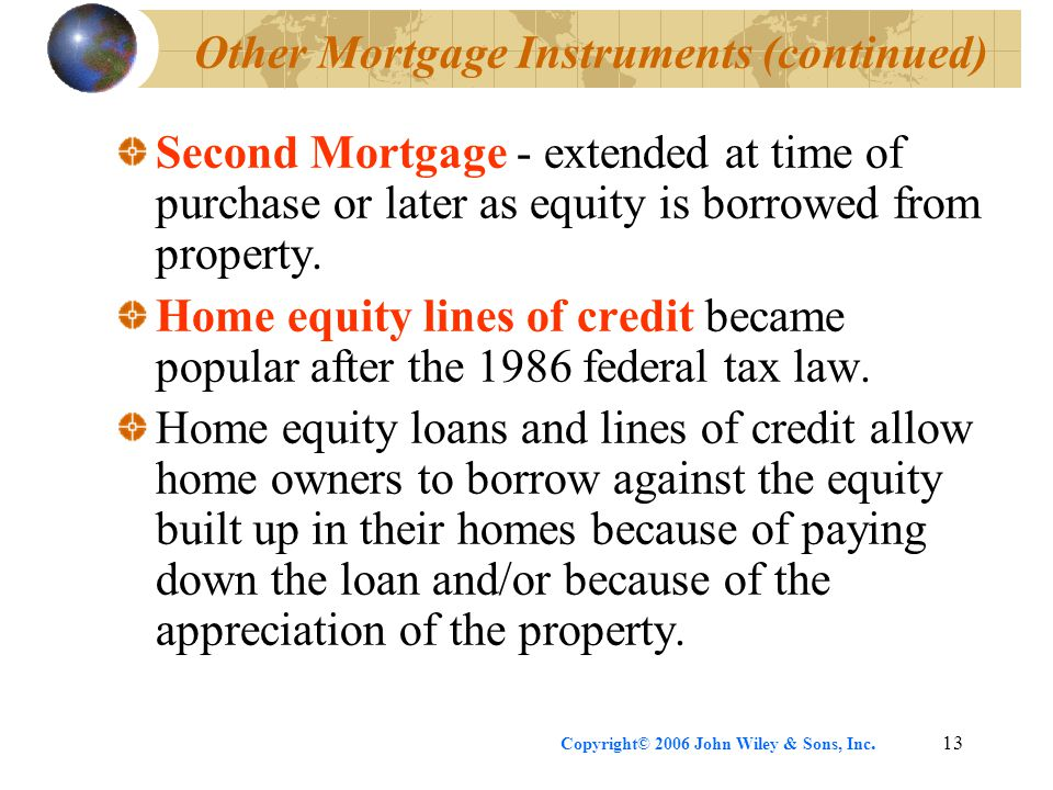 Copyright© 2006 John Wiley & Sons, Inc.13 Other Mortgage Instruments (continued) Second Mortgage - extended at time of purchase or later as equity is borrowed from property.