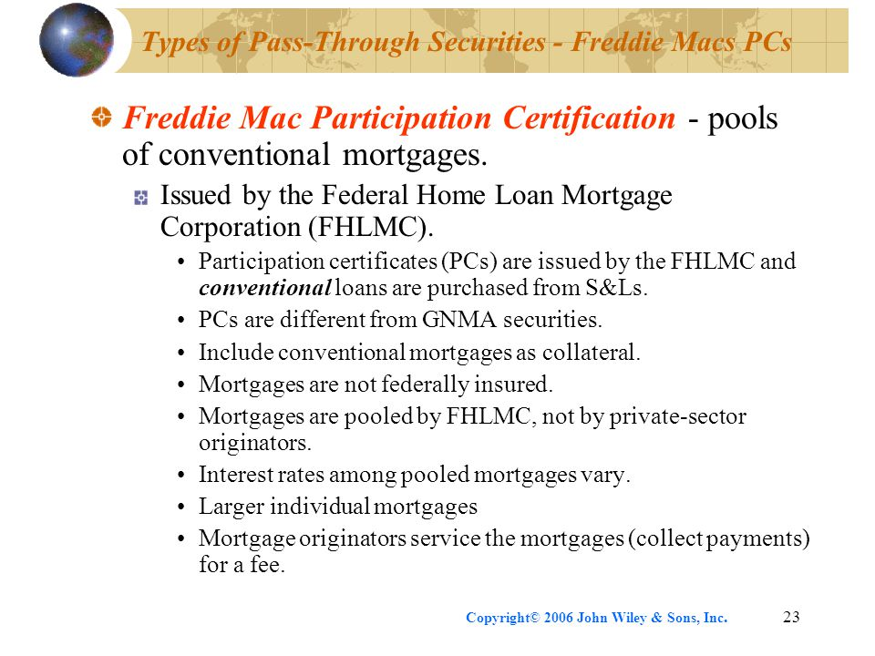 Copyright© 2006 John Wiley & Sons, Inc.23 Types of Pass-Through Securities - Freddie Macs PCs Freddie Mac Participation Certification - pools of conventional mortgages.