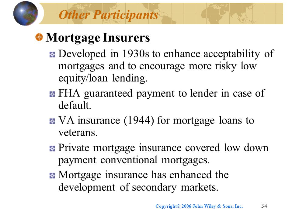 Copyright© 2006 John Wiley & Sons, Inc.34 Other Participants Mortgage Insurers Developed in 1930s to enhance acceptability of mortgages and to encourage more risky low equity/loan lending.
