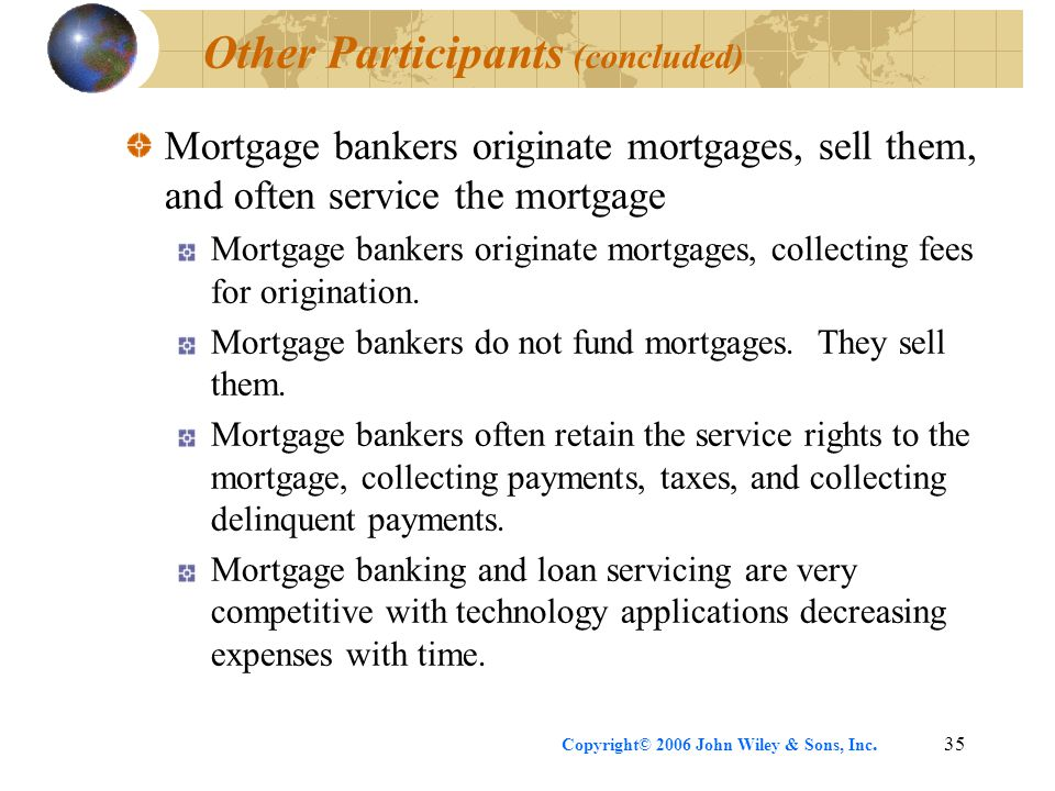 Copyright© 2006 John Wiley & Sons, Inc.35 Other Participants (concluded) Mortgage bankers originate mortgages, sell them, and often service the mortgage Mortgage bankers originate mortgages, collecting fees for origination.