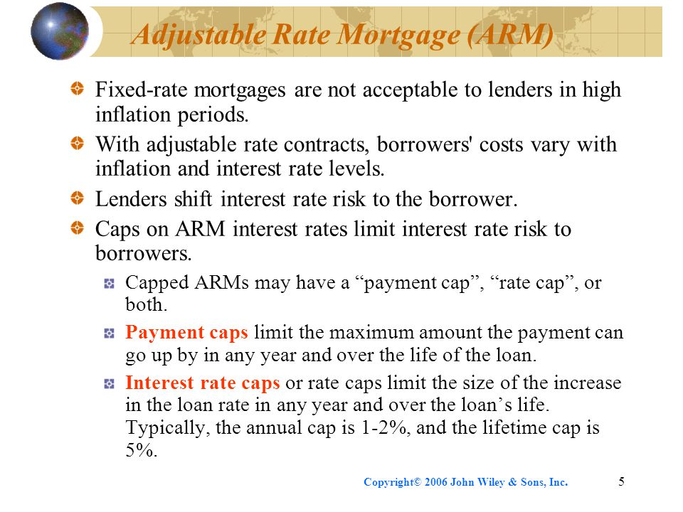 Copyright© 2006 John Wiley & Sons, Inc.5 Adjustable Rate Mortgage (ARM) Fixed-rate mortgages are not acceptable to lenders in high inflation periods.