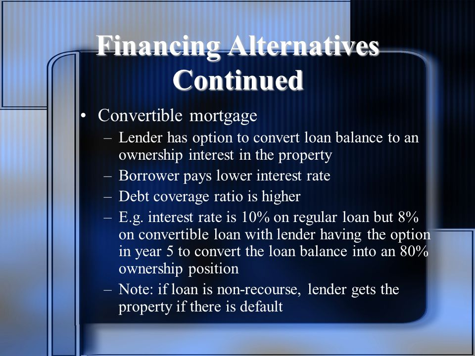 Financing Alternatives Continued Convertible mortgage –Lender has option to convert loan balance to an ownership interest in the property –Borrower pays lower interest rate –Debt coverage ratio is higher –E.g.