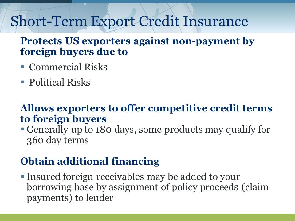 Short-Term Export Credit Insurance Protects US exporters against non-payment by foreign buyers due to  Commercial Risks  Political Risks Allows exporters to offer competitive credit terms to foreign buyers  Generally up to 180 days, some products may qualify for 360 day terms Obtain additional financing  Insured foreign receivables may be added to your borrowing base by assignment of policy proceeds (claim payments) to lender