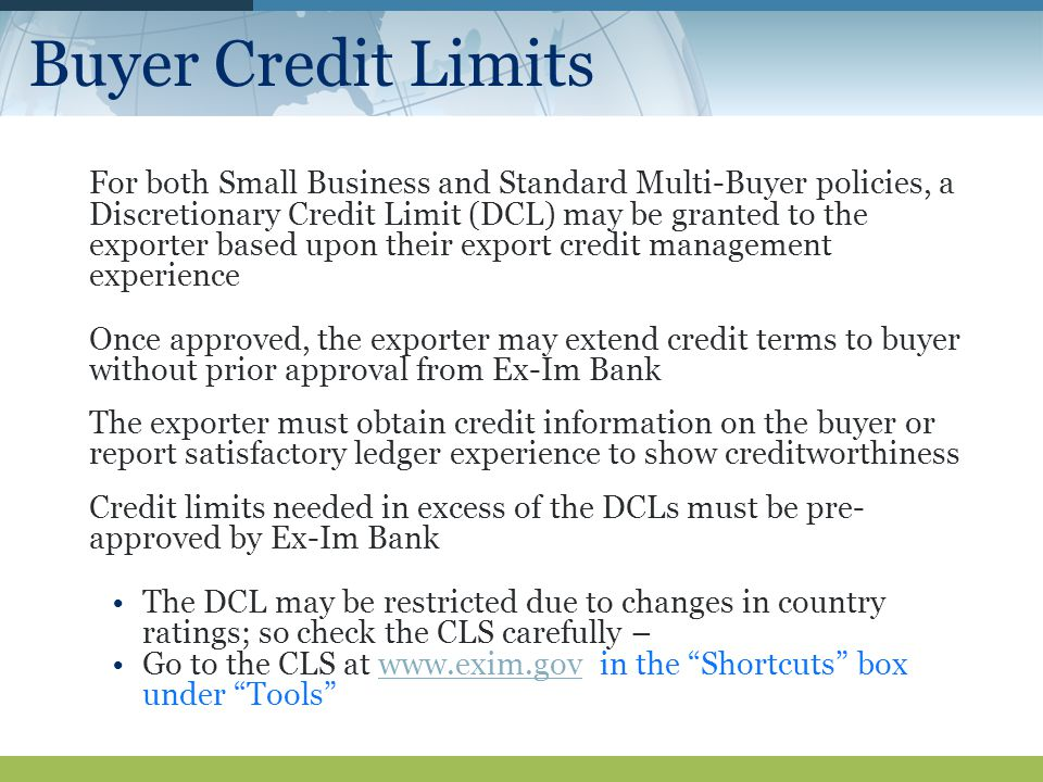 Buyer Credit Limits For both Small Business and Standard Multi-Buyer policies, a Discretionary Credit Limit (DCL) may be granted to the exporter based upon their export credit management experience Once approved, the exporter may extend credit terms to buyer without prior approval from Ex-Im Bank The exporter must obtain credit information on the buyer or report satisfactory ledger experience to show creditworthiness Credit limits needed in excess of the DCLs must be pre- approved by Ex-Im Bank The DCL may be restricted due to changes in country ratings; so check the CLS carefully – Go to the CLS at   in the Shortcuts box under Tools