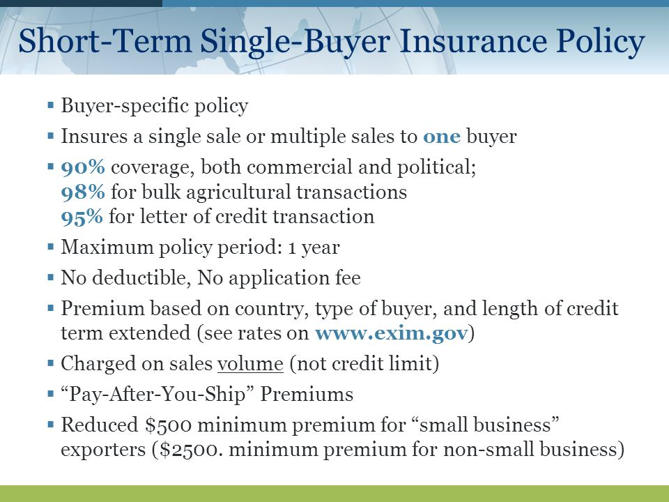 Short-Term Single-Buyer Insurance Policy  Buyer-specific policy  Insures a single sale or multiple sales to one buyer  90% coverage, both commercial and political; 98% for bulk agricultural transactions 95% for letter of credit transaction  Maximum policy period: 1 year  No deductible, No application fee  Premium based on country, type of buyer, and length of credit term extended (see rates on    Charged on sales volume (not credit limit)  Pay-After-You-Ship Premiums  Reduced $500 minimum premium for small business exporters ($2500.