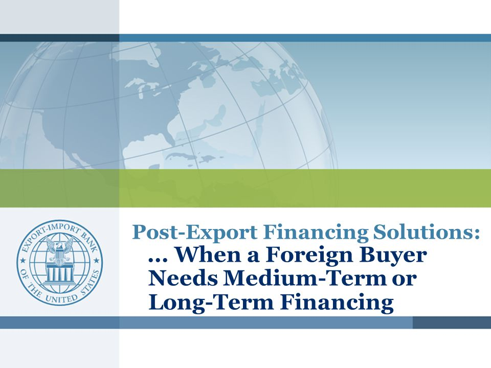 Post-Export Financing Solutions:... When a Foreign Buyer Needs Medium-Term or Long-Term Financing