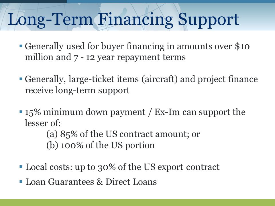 Long-Term Financing Support  Generally used for buyer financing in amounts over $10 million and year repayment terms  Generally, large-ticket items (aircraft) and project finance receive long-term support  15% minimum down payment / Ex-Im can support the lesser of: (a) 85% of the US contract amount; or (b) 100% of the US portion  Local costs: up to 30% of the US export contract  Loan Guarantees & Direct Loans