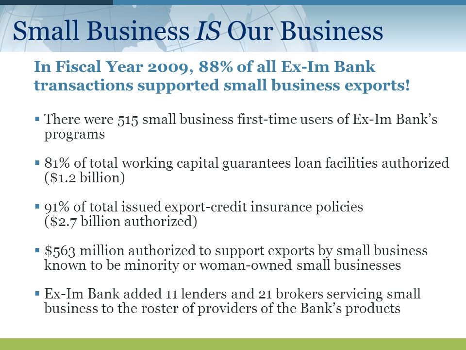 Small Business IS Our Business In Fiscal Year 2009, 88% of all Ex-Im Bank transactions supported small business exports.