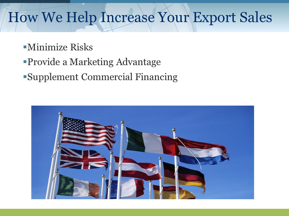 How We Help Increase Your Export Sales  Minimize Risks  Provide a Marketing Advantage  Supplement Commercial Financing