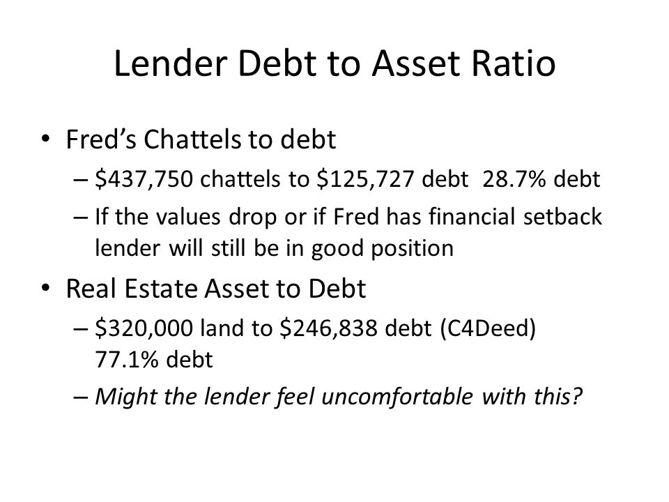 Lender Debt to Asset Ratio Fred's Chattels to debt – $437,750 chattels to $125,727 debt 28.7% debt – If the values drop or if Fred has financial setback lender will still be in good position Real Estate Asset to Debt – $320,000 land to $246,838 debt (C4Deed) 77.1% debt – Might the lender feel uncomfortable with this