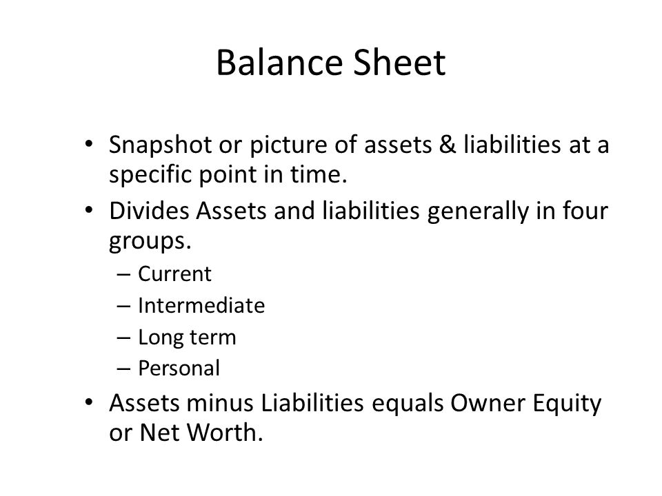 Balance Sheet Snapshot or picture of assets & liabilities at a specific point in time.