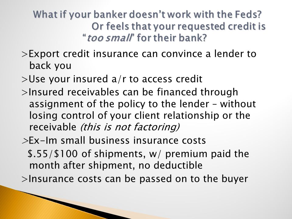 >Export credit insurance can convince a lender to back you >Use your insured a/r to access credit >Insured receivables can be financed through assignment of the policy to the lender – without losing control of your client relationship or the receivable (this is not factoring) >Ex-Im small business insurance costs $.55/$100 of shipments, w/ premium paid the month after shipment, no deductible >Insurance costs can be passed on to the buyer What if your banker doesn't work with the Feds.