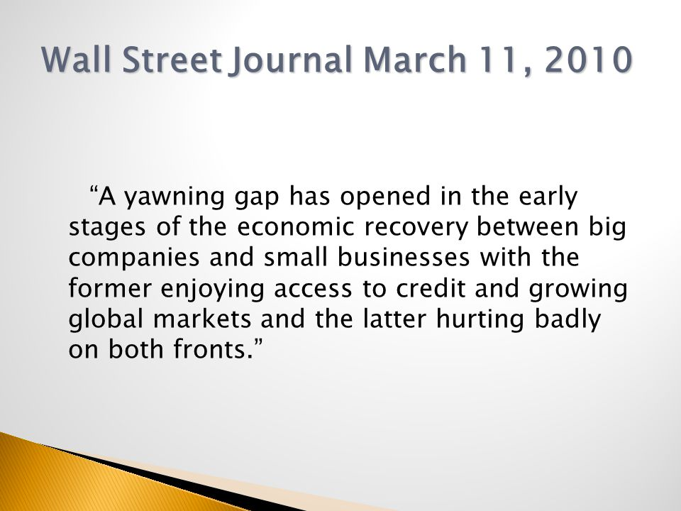 A yawning gap has opened in the early stages of the economic recovery between big companies and small businesses with the former enjoying access to credit and growing global markets and the latter hurting badly on both fronts. Wall Street Journal March 11, 2010