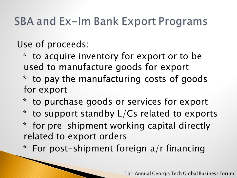 Use of proceeds: * to acquire inventory for export or to be used to manufacture goods for export * to pay the manufacturing costs of goods for export * to purchase goods or services for export * to support standby L/Cs related to exports * for pre-shipment working capital directly related to export orders * For post-shipment foreign a/r financing 16 th Annual Georgia Tech Global Business Forum