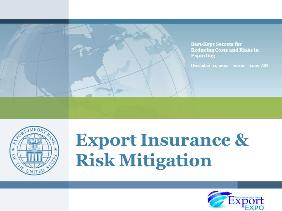Export Insurance & Risk Mitigation Best-Kept Secrets for Reducing Costs and Risks in Exporting December 11, :00 – 11:00 AM