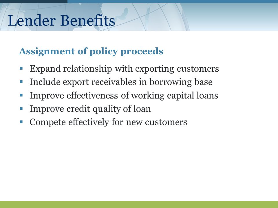 Lender Benefits Assignment of policy proceeds  Expand relationship with exporting customers  Include export receivables in borrowing base  Improve effectiveness of working capital loans  Improve credit quality of loan  Compete effectively for new customers