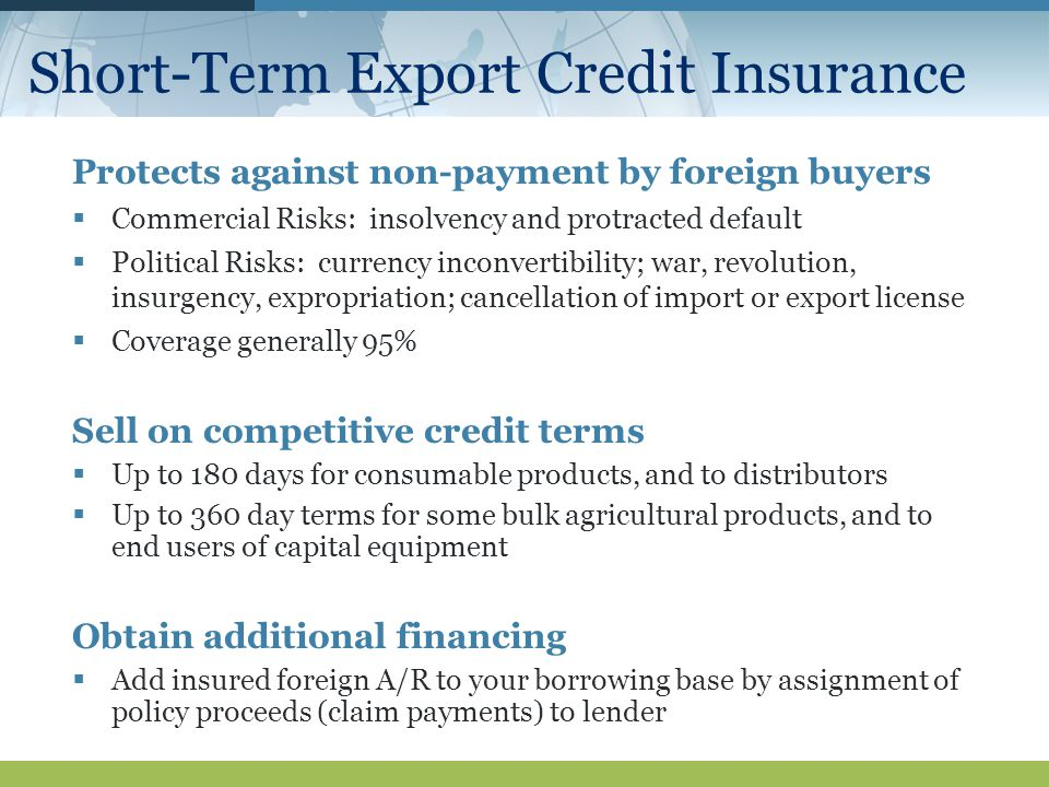 Short-Term Export Credit Insurance Protects against non-payment by foreign buyers  Commercial Risks: insolvency and protracted default  Political Risks: currency inconvertibility; war, revolution, insurgency, expropriation; cancellation of import or export license  Coverage generally 95% Sell on competitive credit terms  Up to 180 days for consumable products, and to distributors  Up to 360 day terms for some bulk agricultural products, and to end users of capital equipment Obtain additional financing  Add insured foreign A/R to your borrowing base by assignment of policy proceeds (claim payments) to lender
