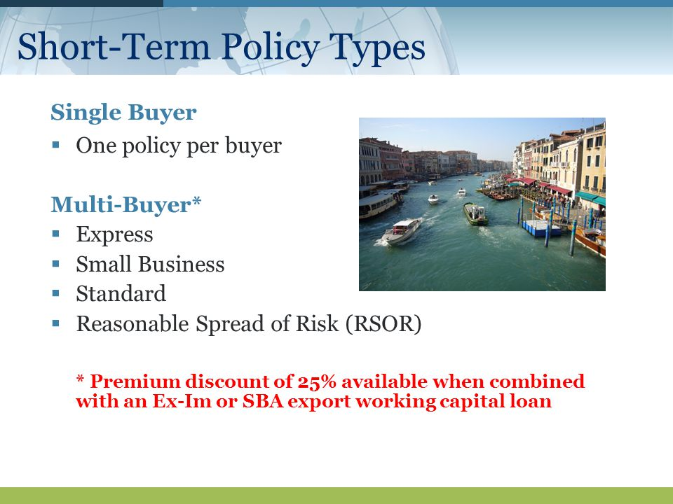 Short-Term Policy Types Single Buyer  One policy per buyer Multi-Buyer*  Express  Small Business  Standard  Reasonable Spread of Risk (RSOR) * Premium discount of 25% available when combined with an Ex-Im or SBA export working capital loan