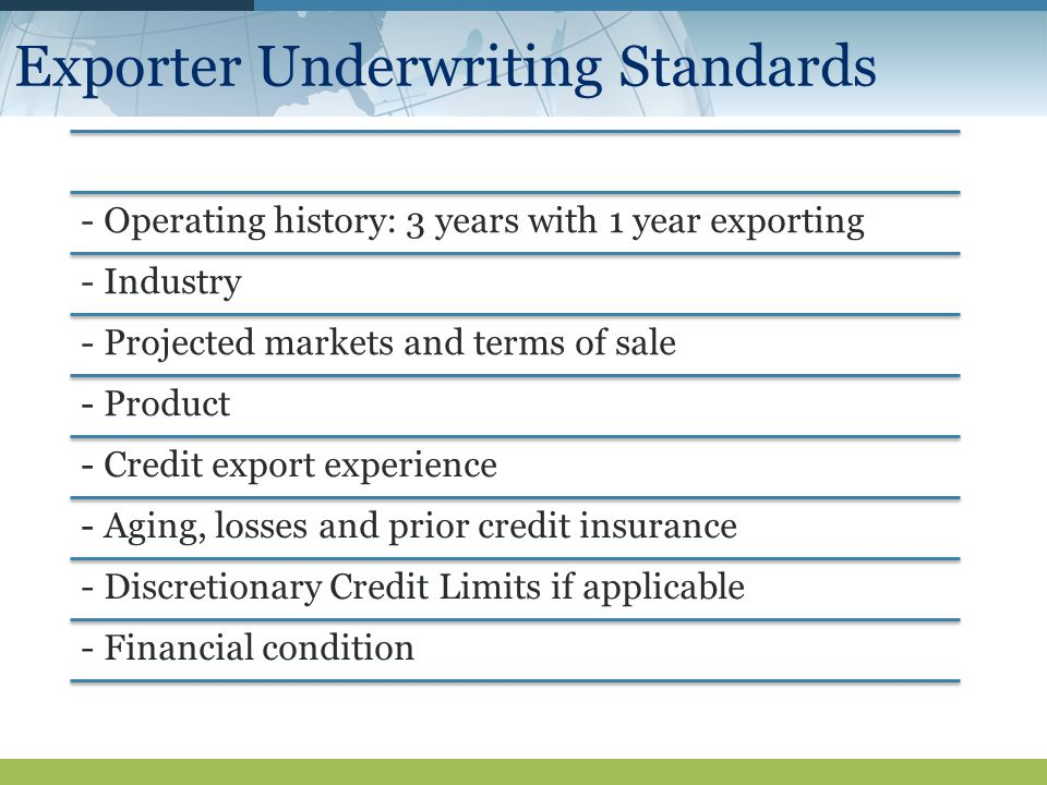Exporter Underwriting Standards - Operating history: 3 years with 1 year exporting - Industry - Projected markets and terms of sale - Product - Credit export experience - Aging, losses and prior credit insurance - Discretionary Credit Limits if applicable - Financial condition