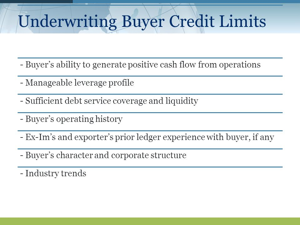 Underwriting Buyer Credit Limits - Buyer's ability to generate positive cash flow from operations - Manageable leverage profile - Sufficient debt service coverage and liquidity - Buyer's operating history - Ex-Im's and exporter's prior ledger experience with buyer, if any - Buyer's character and corporate structure - Industry trends