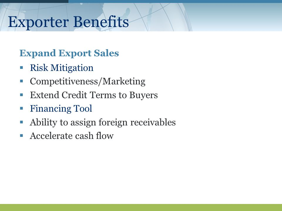 Exporter Benefits Expand Export Sales  Risk Mitigation  Competitiveness/Marketing  Extend Credit Terms to Buyers  Financing Tool  Ability to assign foreign receivables  Accelerate cash flow