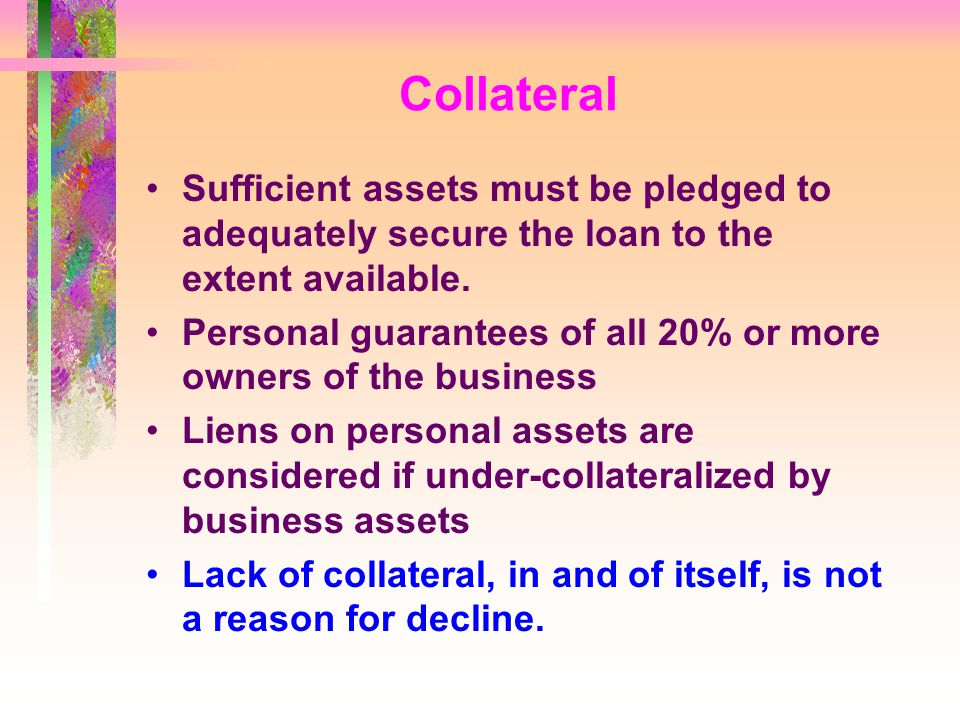 Collateral Sufficient assets must be pledged to adequately secure the loan to the extent available.