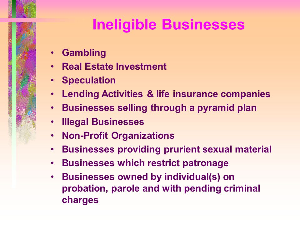 Ineligible Businesses Gambling Real Estate Investment Speculation Lending Activities & life insurance companies Businesses selling through a pyramid plan Illegal Businesses Non-Profit Organizations Businesses providing prurient sexual material Businesses which restrict patronage Businesses owned by individual(s) on probation, parole and with pending criminal charges