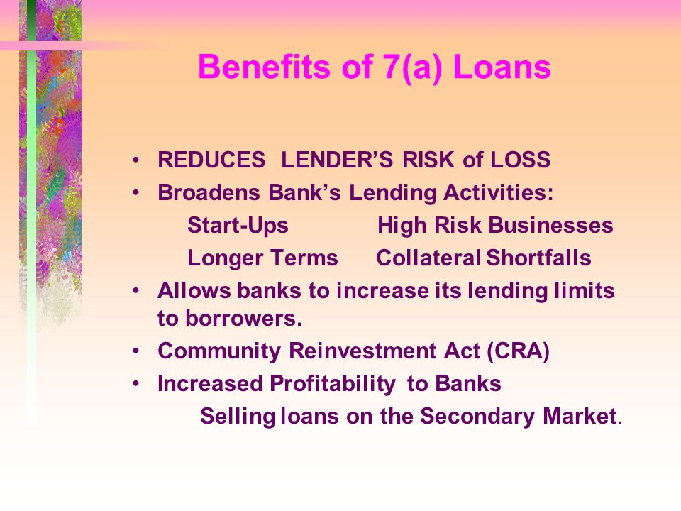 Benefits of 7(a) Loans REDUCES LENDER'S RISK of LOSS Broadens Bank's Lending Activities: Start-Ups High Risk Businesses Longer Terms Collateral Shortfalls Allows banks to increase its lending limits to borrowers.