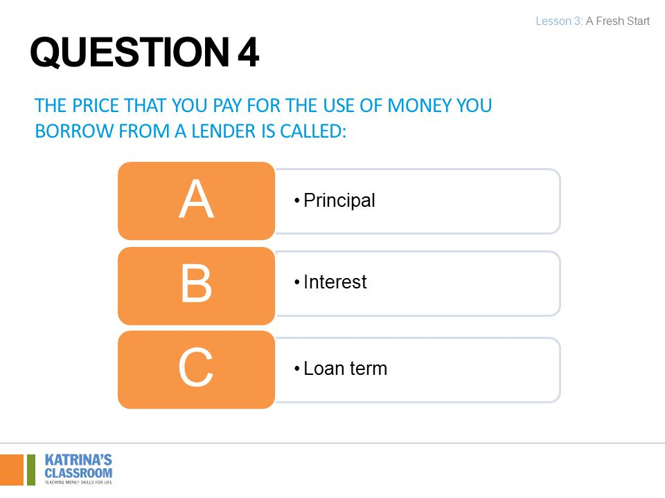 THE PRICE THAT YOU PAY FOR THE USE OF MONEY YOU BORROW FROM A LENDER IS CALLED: Principal A Interest B Loan term C Lesson 3: A Fresh Start QUESTION 4