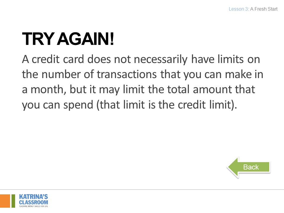 A credit card does not necessarily have limits on the number of transactions that you can make in a month, but it may limit the total amount that you can spend (that limit is the credit limit).