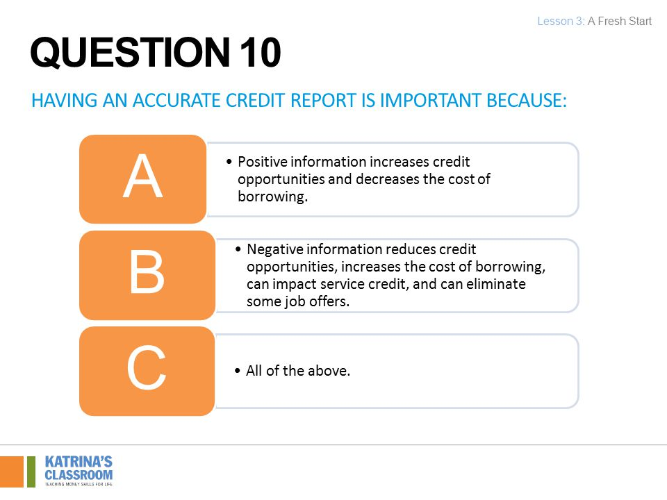 HAVING AN ACCURATE CREDIT REPORT IS IMPORTANT BECAUSE: Positive information increases credit opportunities and decreases the cost of borrowing.