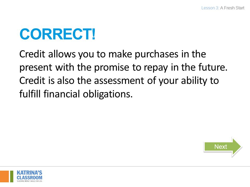 Credit allows you to make purchases in the present with the promise to repay in the future.
