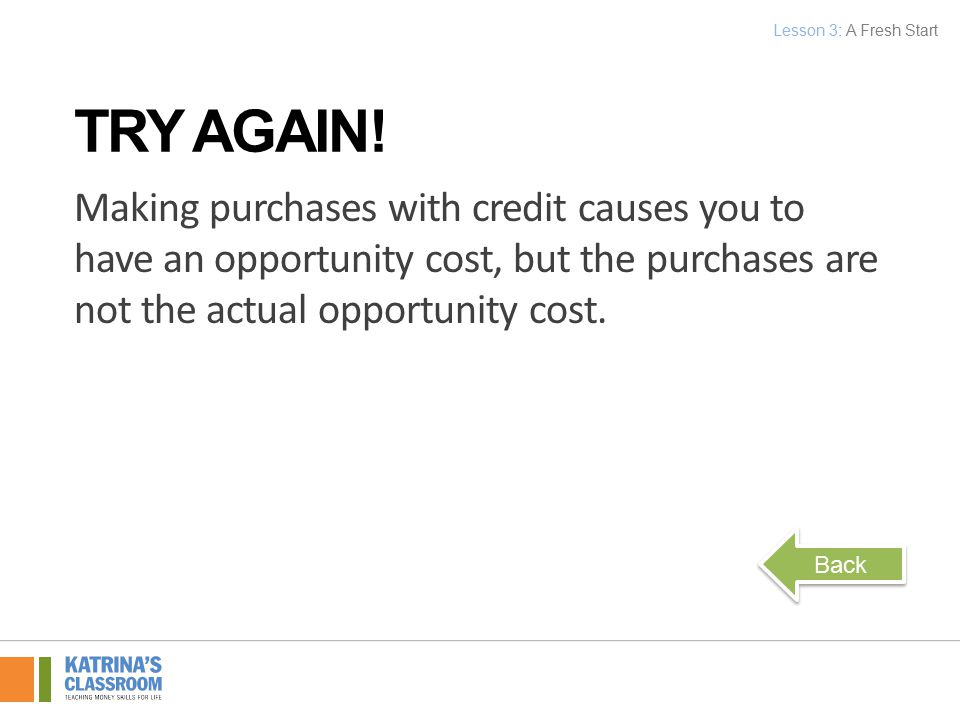 Making purchases with credit causes you to have an opportunity cost, but the purchases are not the actual opportunity cost.