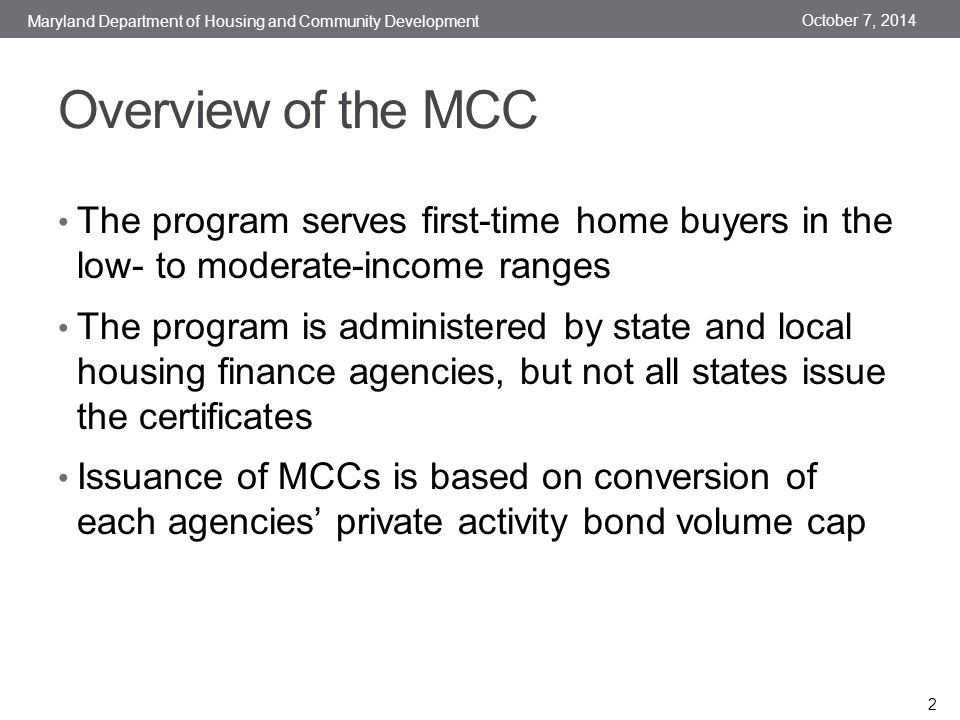 Overview of the MCC The program serves first-time home buyers in the low- to moderate-income ranges The program is administered by state and local housing finance agencies, but not all states issue the certificates Issuance of MCCs is based on conversion of each agencies' private activity bond volume cap October 7, 2014 Maryland Department of Housing and Community Development 2