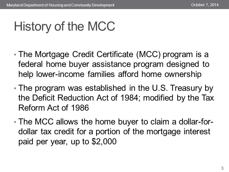 History of the MCC The Mortgage Credit Certificate (MCC) program is a federal home buyer assistance program designed to help lower-income families afford home ownership The program was established in the U.S.