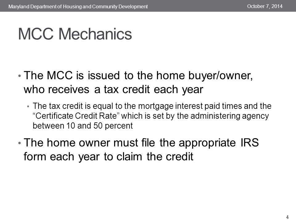 MCC Mechanics The MCC is issued to the home buyer/owner, who receives a tax credit each year The tax credit is equal to the mortgage interest paid times and the Certificate Credit Rate which is set by the administering agency between 10 and 50 percent The home owner must file the appropriate IRS form each year to claim the credit October 7, 2014 Maryland Department of Housing and Community Development 4